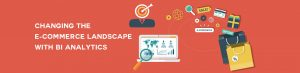 Changing the e-Commerce Landscape with Business Intelligence Analytics Tool